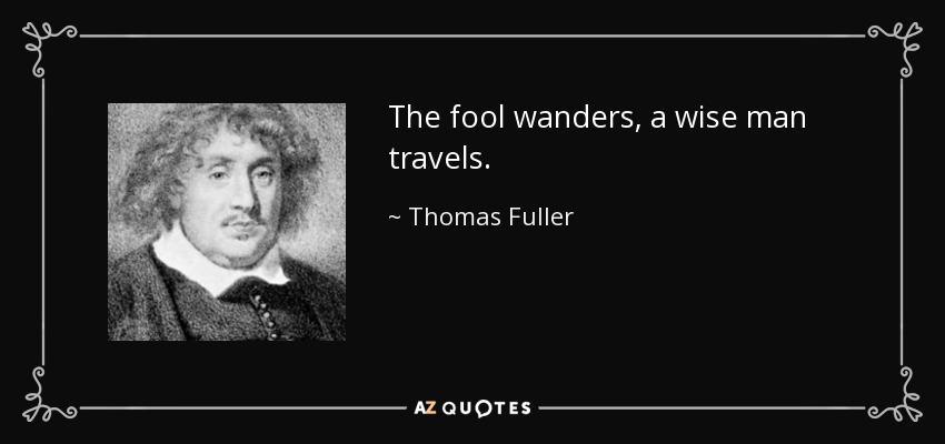 The fool wanders, a wise man travels. - Thomas Fuller