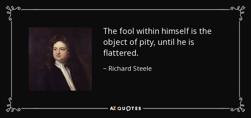 The fool within himself is the object of pity, until he is flattered. - Richard Steele