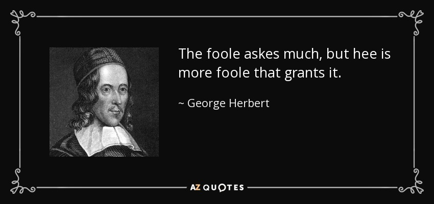The foole askes much, but hee is more foole that grants it. - George Herbert