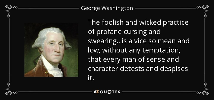 The foolish and wicked practice of profane cursing and swearing is a vice so mean and low that every person of sense and character detests and despises it. - George Washington