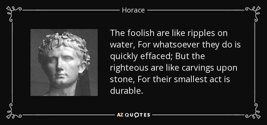 The foolish are like ripples on water, For whatsoever they do is quickly effaced; But the righteous are like carvings upon stone, For their smallest act is durable. - Horace