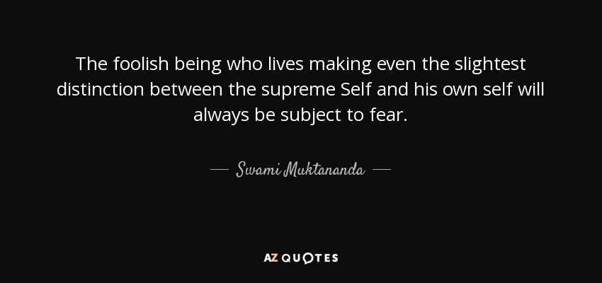 The foolish being who lives making even the slightest distinction between the supreme Self and his own self will always be subject to fear. - Swami Muktananda