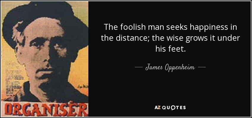 The foolish man seeks happiness in the distance; the wise grows it under his feet. - James Oppenheim