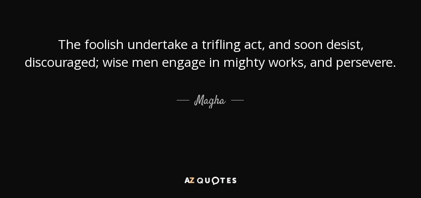 The foolish undertake a trifling act, and soon desist, discouraged; wise men engage in mighty works, and persevere. - Magha