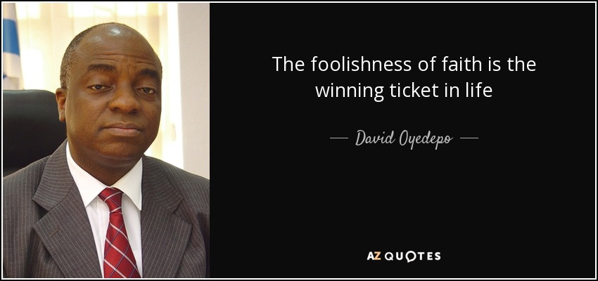 The foolishness of faith is the winning ticket in life - David Oyedepo