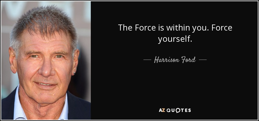 The Force is within you. Force yourself. - Harrison Ford