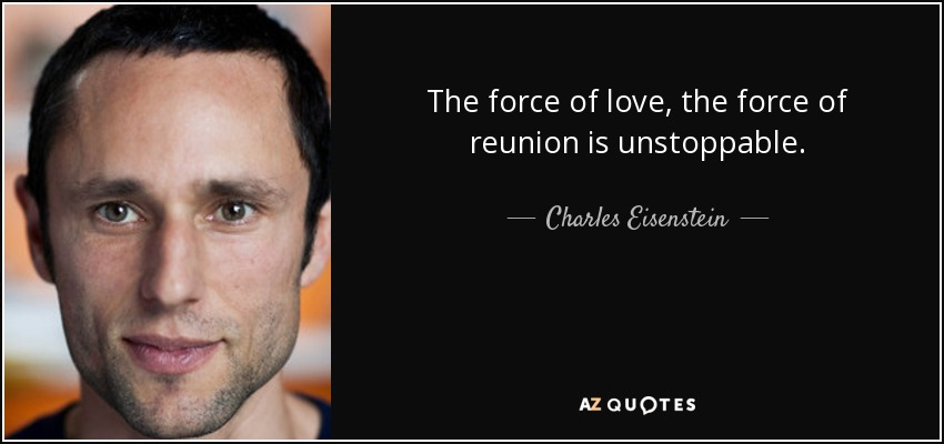 The force of love, the force of reunion is unstoppable. - Charles Eisenstein