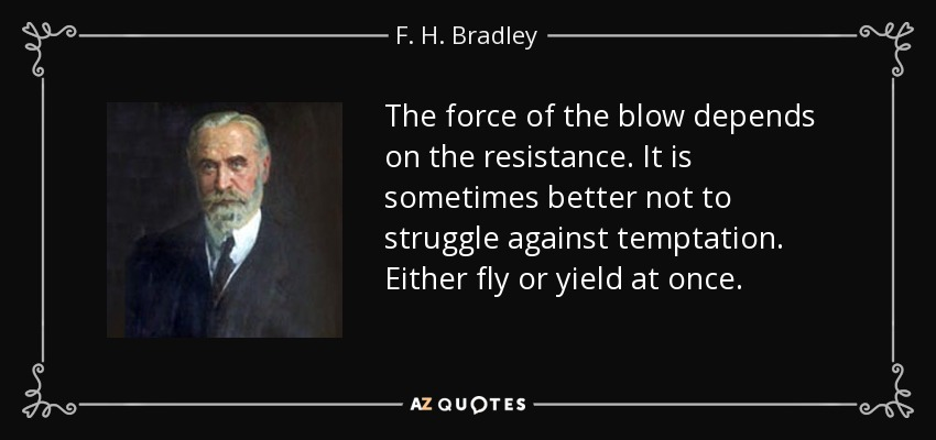 The force of the blow depends on the resistance. It is sometimes better not to struggle against temptation. Either fly or yield at once. - F. H. Bradley