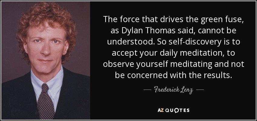 The force that drives the green fuse, as Dylan Thomas said, cannot be understood. So self-discovery is to accept your daily meditation, to observe yourself meditating and not be concerned with the results. - Frederick Lenz