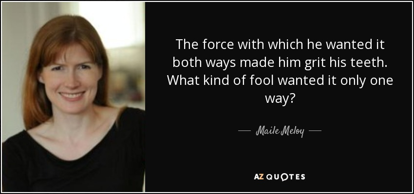 The force with which he wanted it both ways made him grit his teeth. What kind of fool wanted it only one way? - Maile Meloy