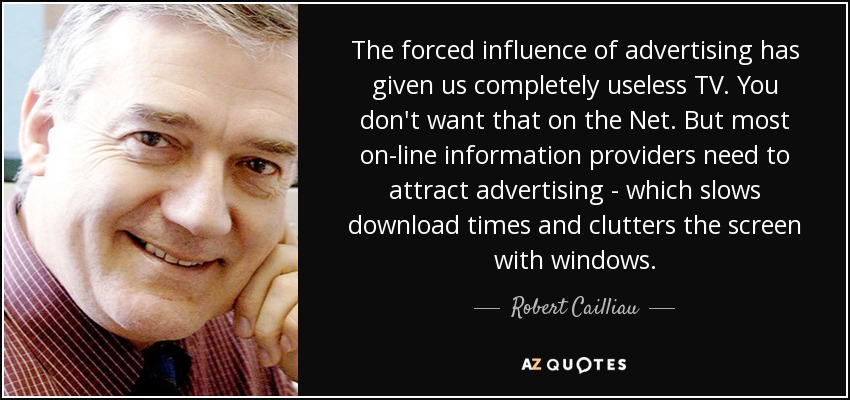 The forced influence of advertising has given us completely useless TV. You don't want that on the Net. But most on-line information providers need to attract advertising - which slows download times and clutters the screen with windows. - Robert Cailliau