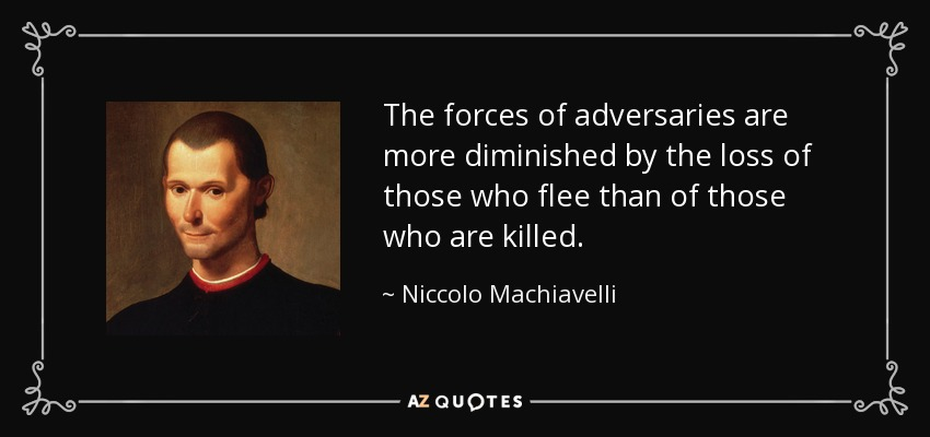 The forces of adversaries are more diminished by the loss of those who flee than of those who are killed. - Niccolo Machiavelli