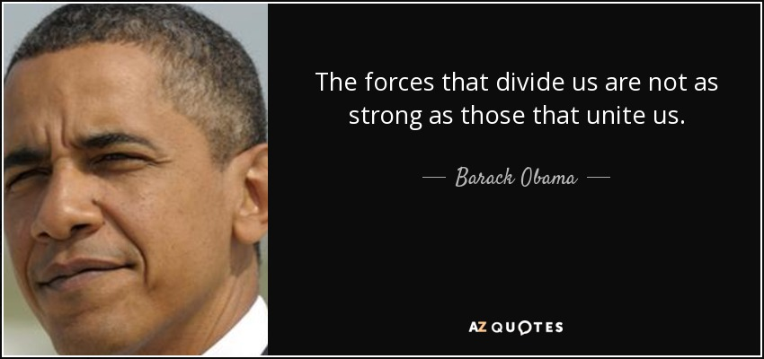 The forces that divide us are not as strong as those that unite us. - Barack Obama