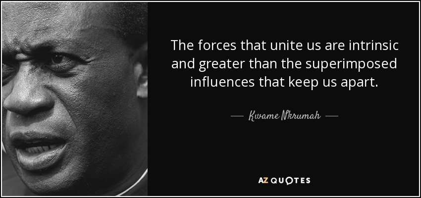 The forces that unite us are intrinsic and greater than the superimposed influences that keep us apart. - Kwame Nkrumah