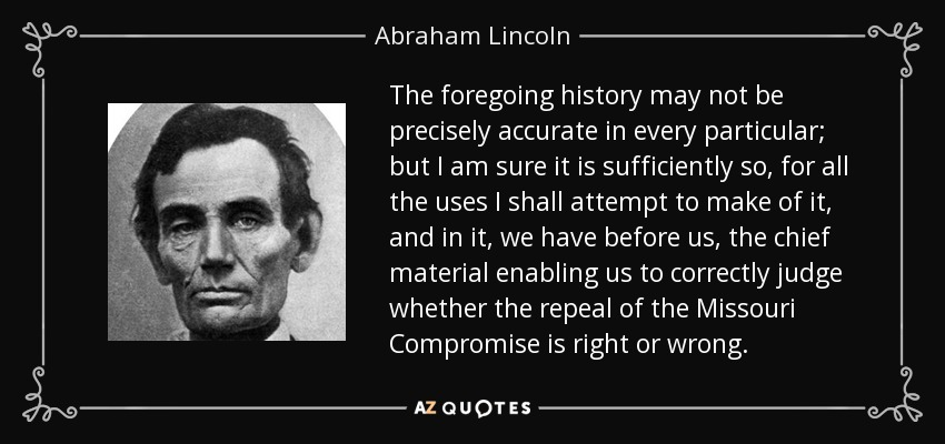 The foregoing history may not be precisely accurate in every particular; but I am sure it is sufficiently so, for all the uses I shall attempt to make of it, and in it, we have before us, the chief material enabling us to correctly judge whether the repeal of the Missouri Compromise is right or wrong. - Abraham Lincoln