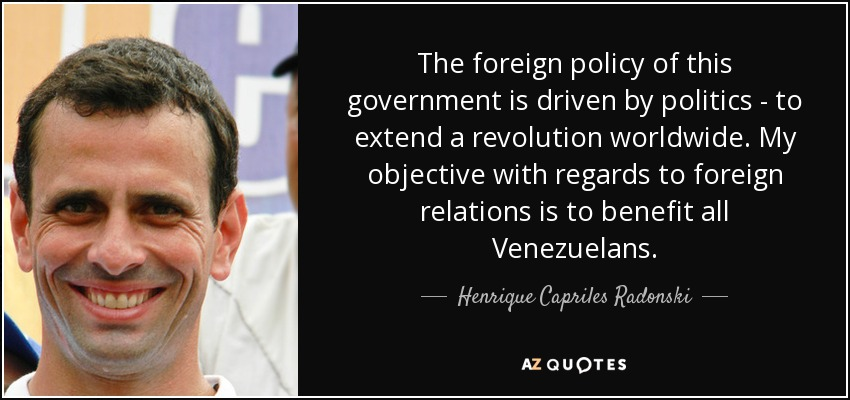 The foreign policy of this government is driven by politics - to extend a revolution worldwide. My objective with regards to foreign relations is to benefit all Venezuelans. - Henrique Capriles Radonski