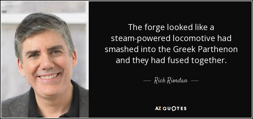 The forge looked like a steam-powered locomotive had smashed into the Greek Parthenon and they had fused together. - Rick Riordan