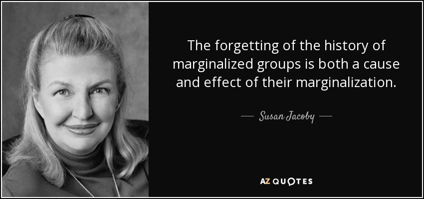 The forgetting of the history of marginalized groups is both a cause and effect of their marginalization. - Susan Jacoby
