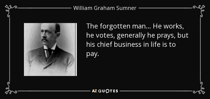 The forgotten man... He works, he votes, generally he prays, but his chief business in life is to pay. - William Graham Sumner