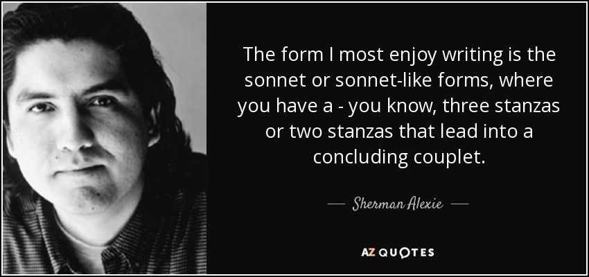 The form I most enjoy writing is the sonnet or sonnet-like forms, where you have a - you know, three stanzas or two stanzas that lead into a concluding couplet. - Sherman Alexie