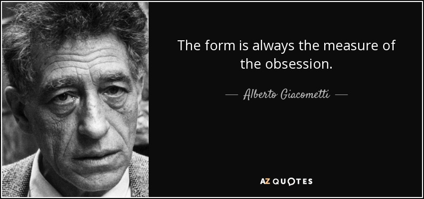 The form is always the measure of the obsession. - Alberto Giacometti
