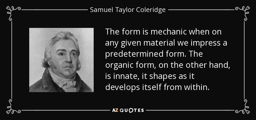 The form is mechanic when on any given material we impress a predetermined form. The organic form, on the other hand, is innate, it shapes as it develops itself from within. - Samuel Taylor Coleridge