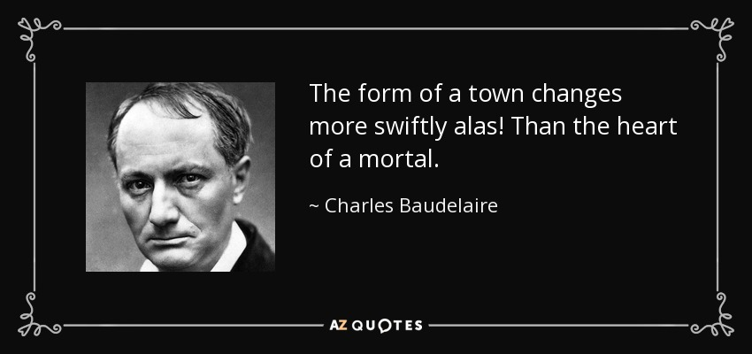 The form of a town changes more swiftly alas! Than the heart of a mortal. - Charles Baudelaire