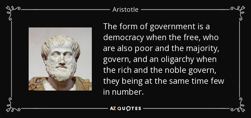 The form of government is a democracy when the free, who are also poor and the majority, govern, and an oligarchy when the rich and the noble govern, they being at the same time few in number. - Aristotle