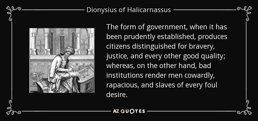 The form of government, when it has been prudently established, produces citizens distinguished for bravery, justice, and every other good quality; whereas, on the other hand, bad institutions render men cowardly, rapacious, and slaves of every foul desire. - Dionysius of Halicarnassus