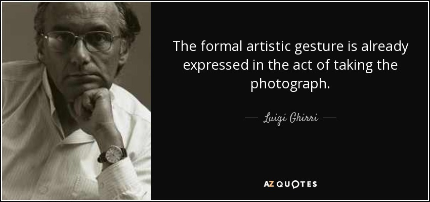 The formal artistic gesture is already expressed in the act of taking the photograph. - Luigi Ghirri