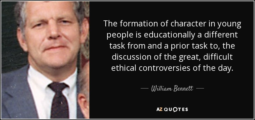 The formation of character in young people is educationally a different task from and a prior task to, the discussion of the great, difficult ethical controversies of the day. - William Bennett