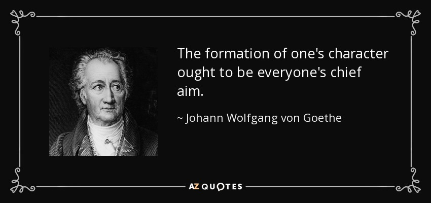 The formation of one's character ought to be everyone's chief aim. - Johann Wolfgang von Goethe