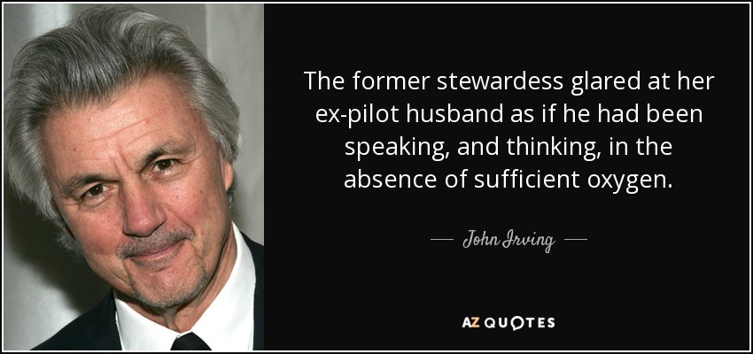 The former stewardess glared at her ex-pilot husband as if he had been speaking, and thinking, in the absence of sufficient oxygen. - John Irving