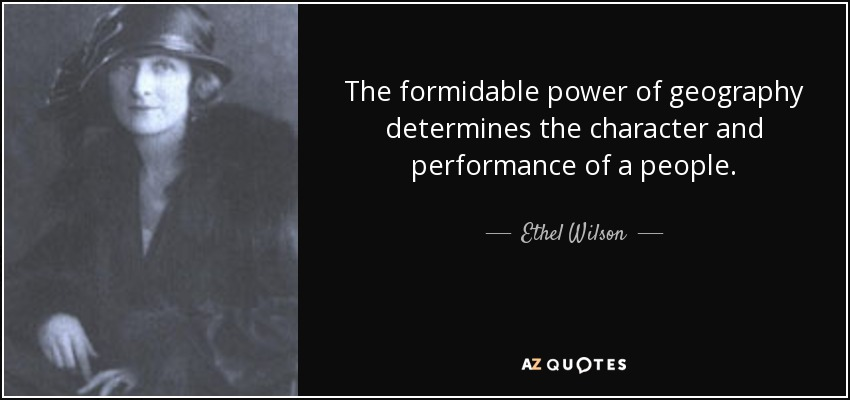 The formidable power of geography determines the character and performance of a people. - Ethel Wilson
