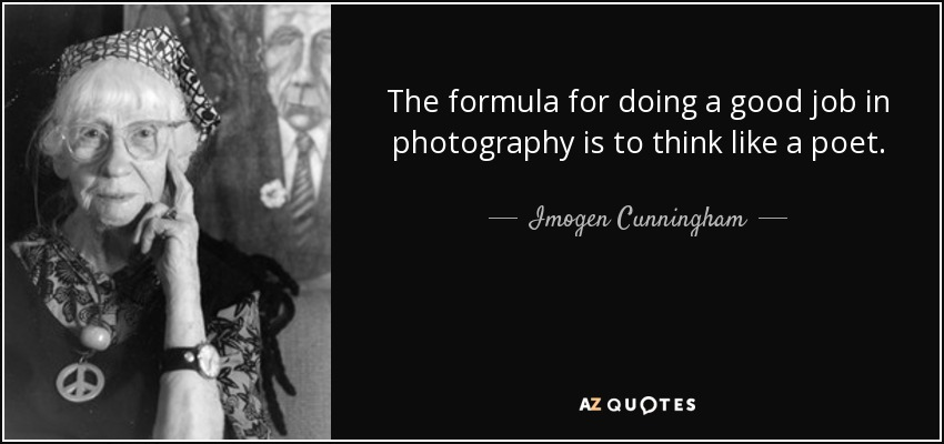 The formula for doing a good job in photography is to think like a poet. - Imogen Cunningham