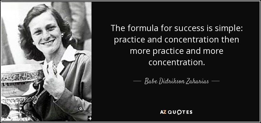 The formula for success is simple: practice and concentration then more practice and more concentration. - Babe Didrikson Zaharias