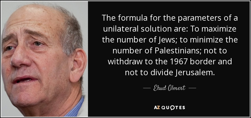 The formula for the parameters of a unilateral solution are: To maximize the number of Jews; to minimize the number of Palestinians; not to withdraw to the 1967 border and not to divide Jerusalem. - Ehud Olmert