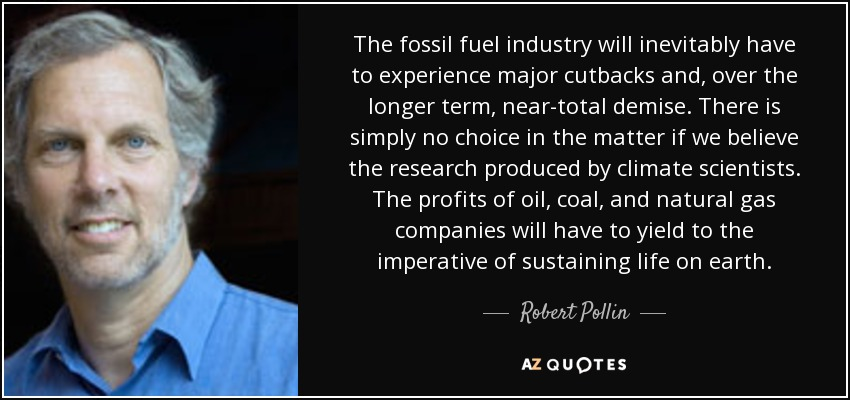 The fossil fuel industry will inevitably have to experience major cutbacks and, over the longer term, near-total demise. There is simply no choice in the matter if we believe the research produced by climate scientists. The profits of oil, coal, and natural gas companies will have to yield to the imperative of sustaining life on earth. - Robert Pollin