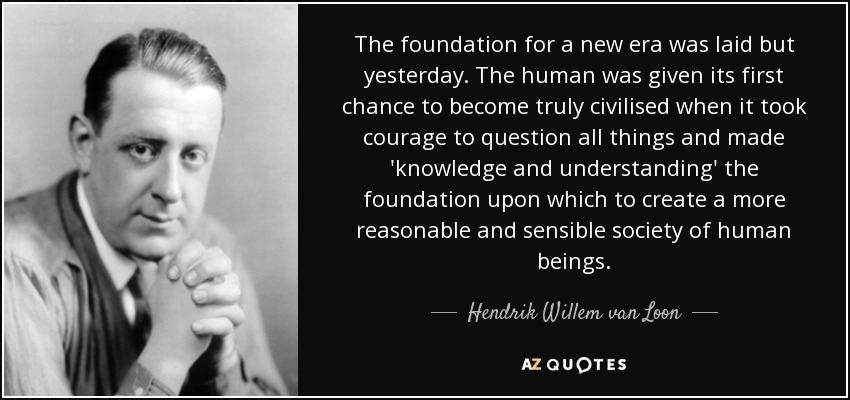 The foundation for a new era was laid but yesterday. The human was given its first chance to become truly civilised when it took courage to question all things and made 'knowledge and understanding' the foundation upon which to create a more reasonable and sensible society of human beings. - Hendrik Willem van Loon