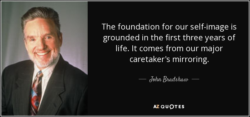 The foundation for our self-image is grounded in the first three years of life. It comes from our major caretaker's mirroring. - John Bradshaw