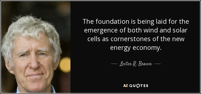 The foundation is being laid for the emergence of both wind and solar cells as cornerstones of the new energy economy. - Lester R. Brown