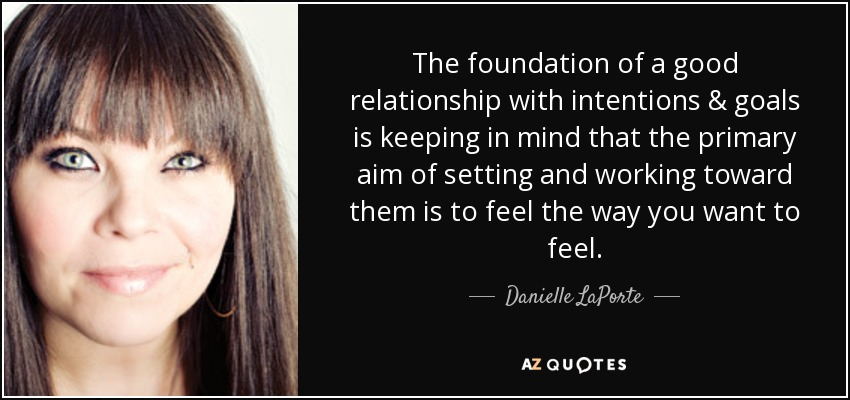 The foundation of a good relationship with intentions & goals is keeping in mind that the primary aim of setting and working toward them is to feel the way you want to feel. - Danielle LaPorte