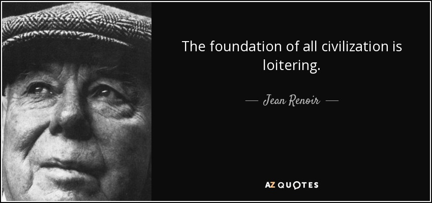 The foundation of all civilization is loitering. - Jean Renoir
