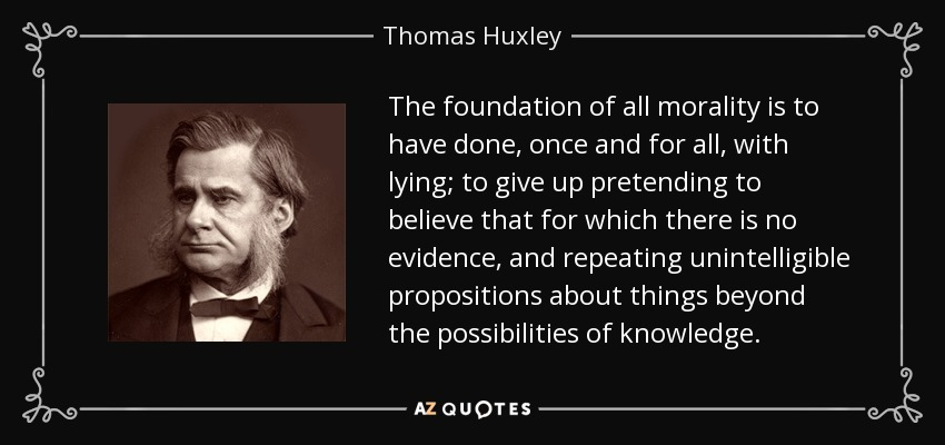 The foundation of all morality is to have done, once and for all, with lying; to give up pretending to believe that for which there is no evidence, and repeating unintelligible propositions about things beyond the possibilities of knowledge. - Thomas Huxley