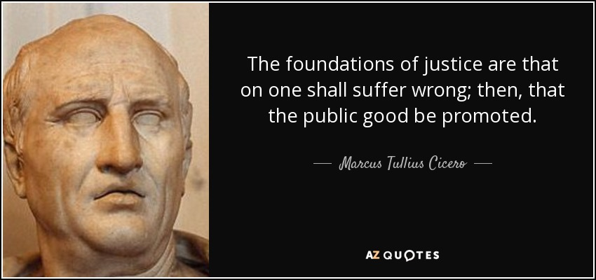 The foundations of justice are that on one shall suffer wrong; then, that the public good be promoted. - Marcus Tullius Cicero