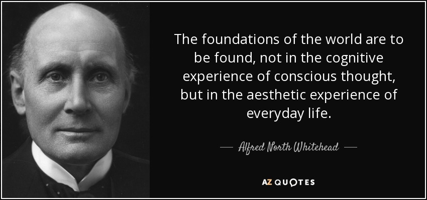 The foundations of the world are to be found, not in the cognitive experience of conscious thought, but in the aesthetic experience of everyday life. - Alfred North Whitehead