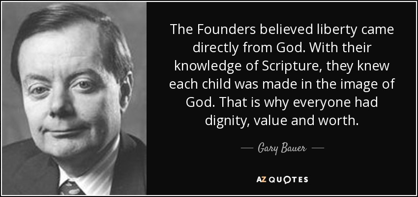 The Founders believed liberty came directly from God. With their knowledge of Scripture, they knew each child was made in the image of God. That is why everyone had dignity, value and worth. - Gary Bauer