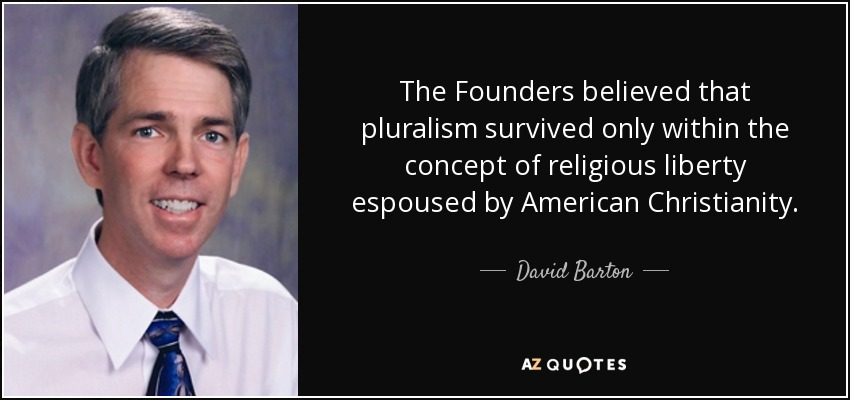 The Founders believed that pluralism survived only within the concept of religious liberty espoused by American Christianity. - David Barton