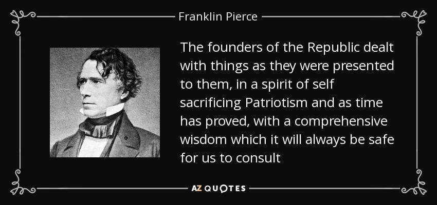The founders of the Republic dealt with things as they were presented to them, in a spirit of self sacrificing Patriotism and as time has proved, with a comprehensive wisdom which it will always be safe for us to consult - Franklin Pierce