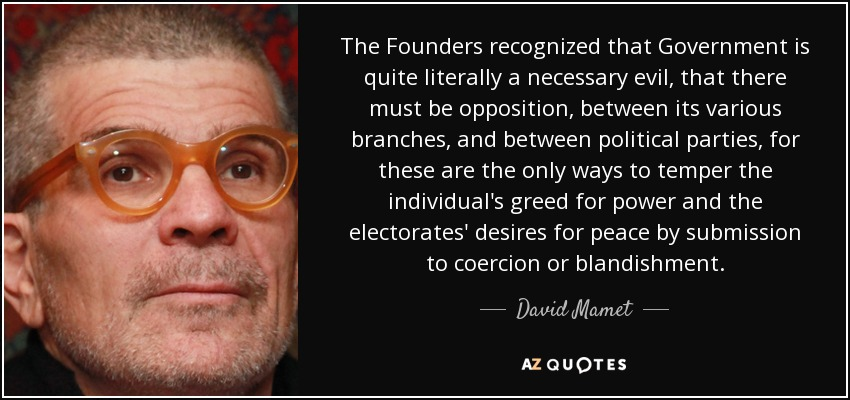 The Founders recognized that Government is quite literally a necessary evil, that there must be opposition, between its various branches, and between political parties, for these are the only ways to temper the individual's greed for power and the electorates' desires for peace by submission to coercion or blandishment. - David Mamet